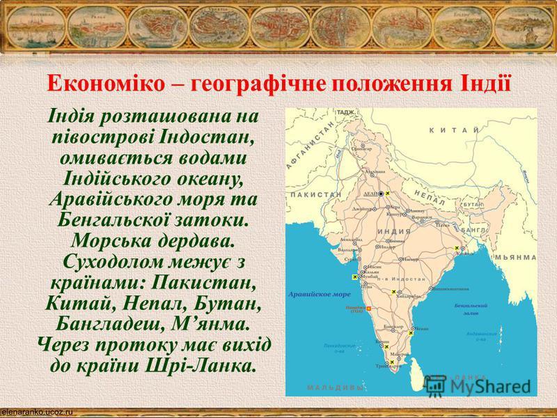 Економіко – географічне положення Індії Індія розташована на півострові Індостан, омивається водами Індійського океану, Аравійського моря та Бенгальскої затоки. Морська дердава. Суходолом межує з країнами: Пакистан, Китай, Непал, Бутан, Бангладеш, Мя
