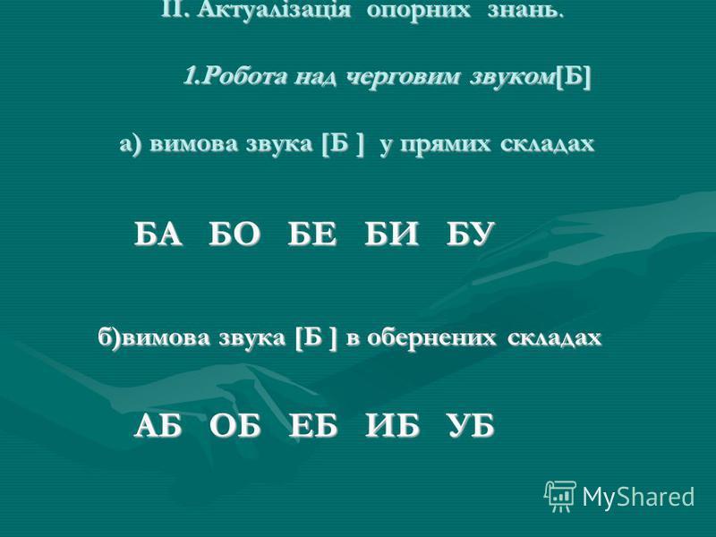 II. Актуалізація опорних знань. 1.Робота над черговим звуком[Б] а) вимова звука [Б ] у прямих складах II. Актуалізація опорних знань. 1.Робота над черговим звуком[Б] а) вимова звука [Б ] у прямих складах БА БО БЕ БИ БУ БА БО БЕ БИ БУ б)вимова звука [