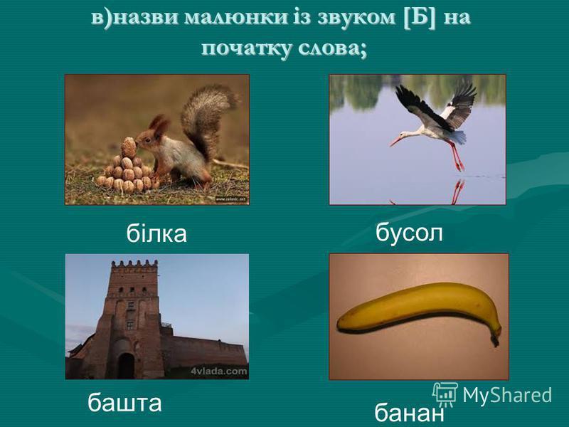 в)назви малюнки із звуком [Б] на початку слова; в)назви малюнки із звуком [Б] на початку слова; бусол білка башта банан