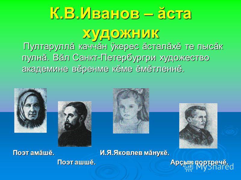 К.В.Иванов – ăста художник Пултаруллă каччăн ÿкерес ăсталăхĕ те пысăк пулнă. Вăл Санкт-Петербургри художество академине вĕренме кĕме ĕмĕтленнĕ. Пултаруллă каччăн ÿкерес ăсталăхĕ те пысăк пулнă. Вăл Санкт-Петербургри художество академине вĕренме кĕме