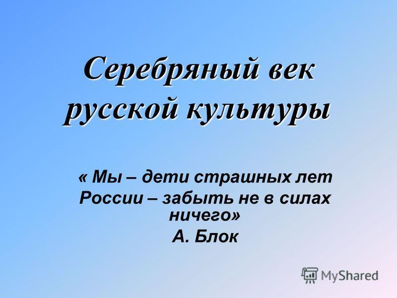 Серебряный век русской культуры « Мы – дети страшных лет России – забыть не в силах ничего» А. Блок