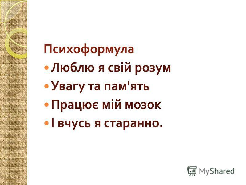 Психоформула Люблю я свій розум Увагу та пам ' ять Працює мій мозок І вчусь я старанно.