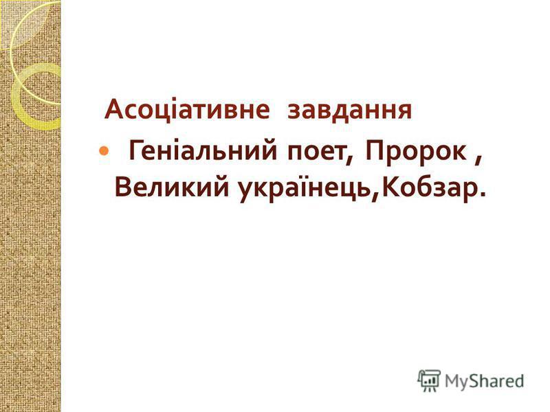 Асоціативне завдання Геніальний поет, Пророк, Великий українець, Кобзар.