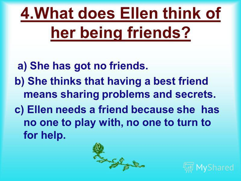 4. What does Ellen think of her being friends? a) She has got no friends. b) She thinks that having a best friend means sharing problems and secrets. c) Ellen needs a friend because she has no one to play with, no one to turn to for help.