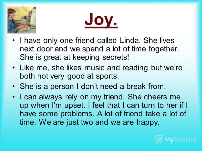 Joy. I have only one friend called Linda. She lives next door and we spend a lot of time together. She is great at keeping secrets! Like me, she likes music and reading but were both not very good at sports. She is a person I dont need a break from.