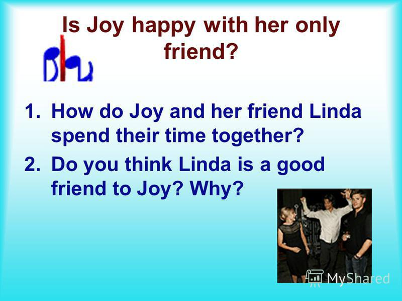 Is Joy happy with her only friend? 1. How do Joy and her friend Linda spend their time together? 2. Do you think Linda is a good friend to Joy? Why?