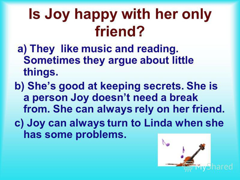 Is Joy happy with her only friend? a) They like music and reading. Sometimes they argue about little things. b) Shes good at keeping secrets. She is a person Joy doesnt need a break from. She can always rely on her friend. c) Joy can always turn to L