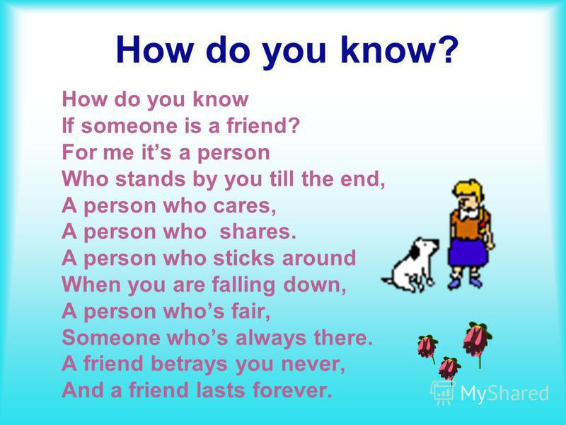 How do you know? How do you know If someone is a friend? For me its a person Who stands by you till the end, A person who cares, A person who shares. A person who sticks around When you are falling down, A person whos fair, Someone whos always there.