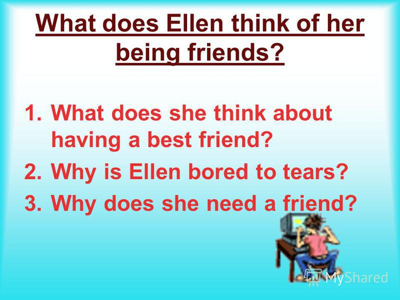 What does Ellen think of her being friends? 1. What does she think about having a best friend? 2. Why is Ellen bored to tears? 3. Why does she need a friend?