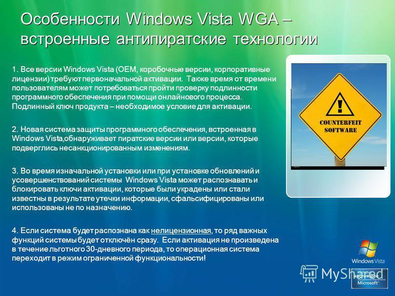 Особенности Windows Vista WGA – встроенные антипиратские технологии 1. Все версии Windows Vista (ОЕМ, коробочные версии, корпоративные лицензии) требуют первоначальной активации. Также время от времени пользователям может потребоваться пройти проверк