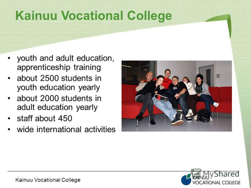 Kainuu Vocational College youth and adult education, apprenticeship training about 2500 students in youth education yearly about 2000 students in adult education yearly staff about 450 wide international activities
