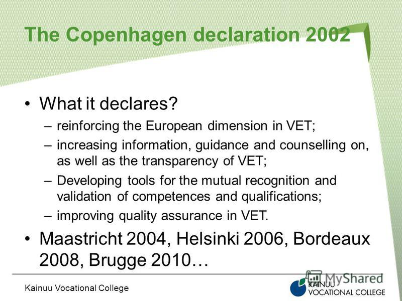 Kainuu Vocational College The Copenhagen declaration 2002 What it declares? –reinforcing the European dimension in VET; –increasing information, guidance and counselling on, as well as the transparency of VET; –Developing tools for the mutual recogni