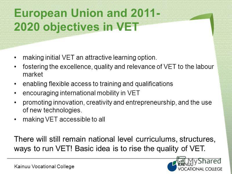 Kainuu Vocational College European Union and 2011- 2020 objectives in VET making initial VET an attractive learning option. fostering the excellence, quality and relevance of VET to the labour market enabling flexible access to training and qualifica