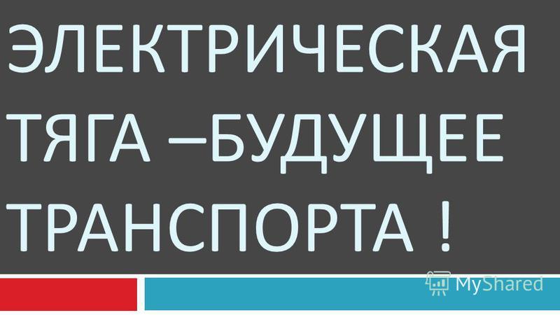 ЭЛЕКТРИЧЕСКАЯ ТЯГА – БУДУЩЕЕ ТРАНСПОРТА !
