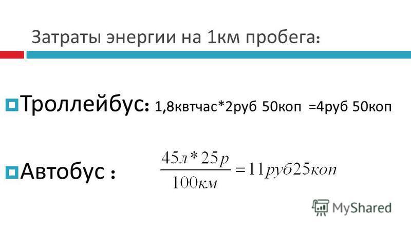 Затраты энергии на 1 км пробега : Троллейбус : 1,8 квт час*2 руб 50 коп =4 руб 50 коп Автобус :