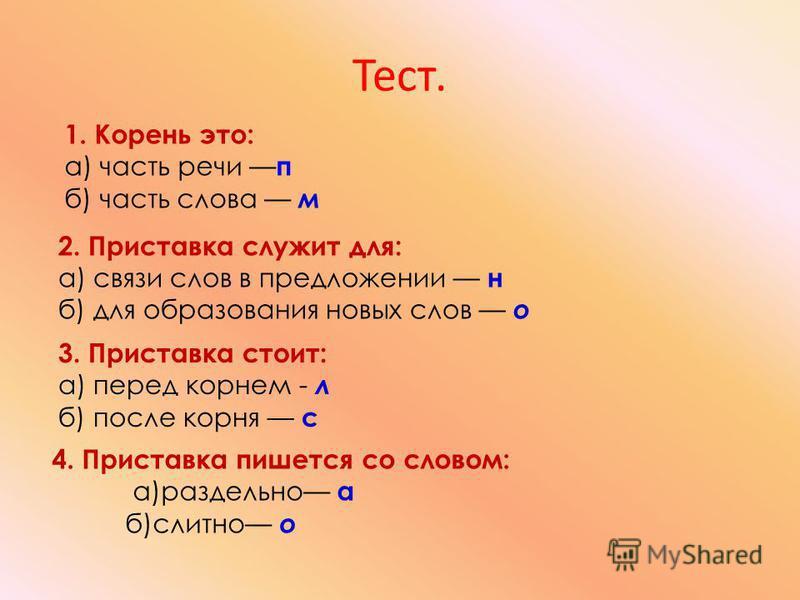 1. Корень это: а) часть речи п б) часть слова м 2. Приставка служит для: а) связи слов в предложении н б) для образования новых слов о 3. Приставка стоит: а) перед корнем - л б) после корня с 4. Приставка пишется со словом: а)раздельно а б)слитно о Т