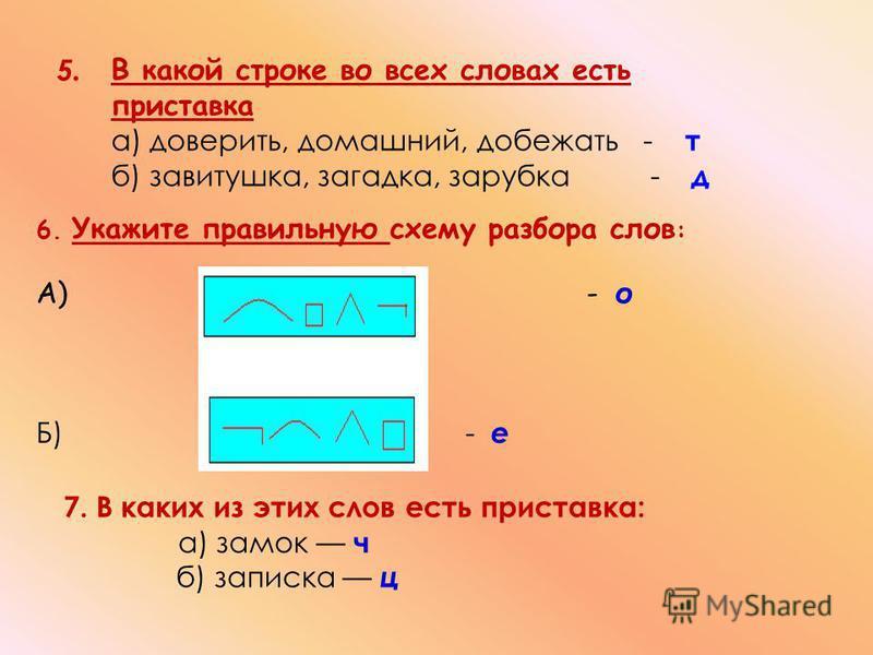 5. 6. Укажите правильную схему разбора слов : А) - о Б) - е 7. В каких из этих слов есть приставка: а) замок ч б) записка ц В какой строке во всех словах есть приставка а) доверить, домашний, добежать - т б) завитушка, загадка, зарубка - д