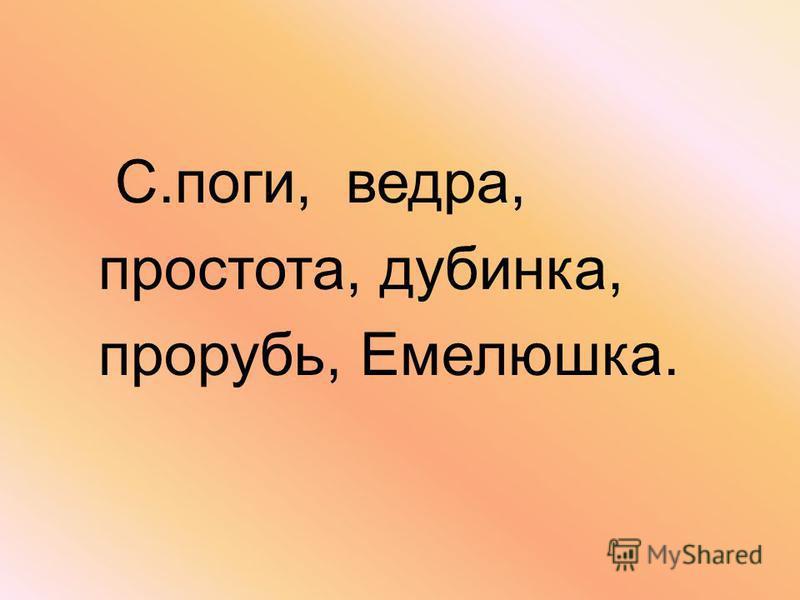 С.поги, ведра, простота, дубинка, прорубь, Емелюшка.