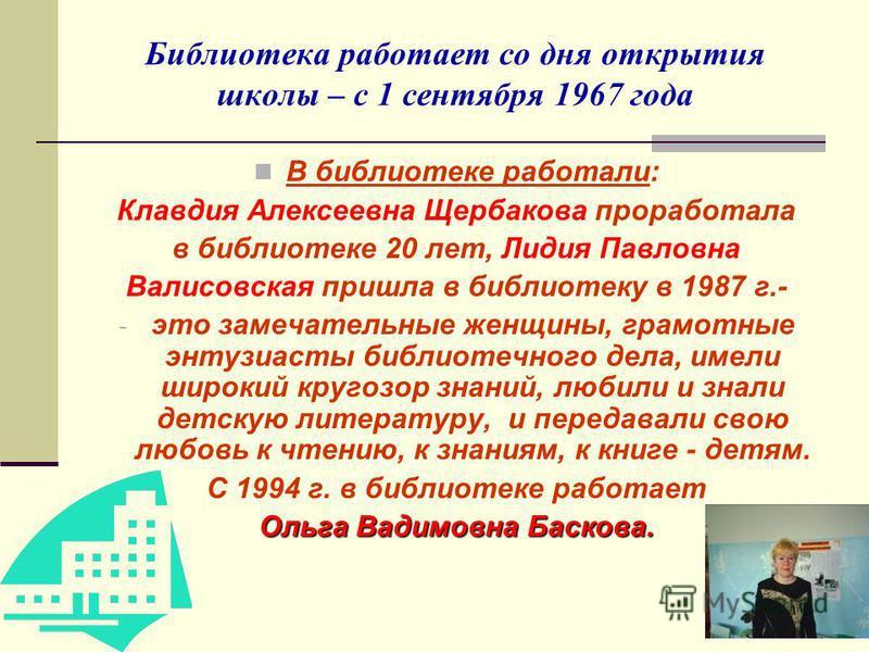 Библиотека работает со дня открытия школы – с 1 сентября 1967 года В библиотеке работали: Клавдия Алексеевна Щербакова проработала в библиотеке 20 лет, Лидия Павловна Валисовская пришла в библиотеку в 1987 г.- - это замечательные женщины, грамотные э