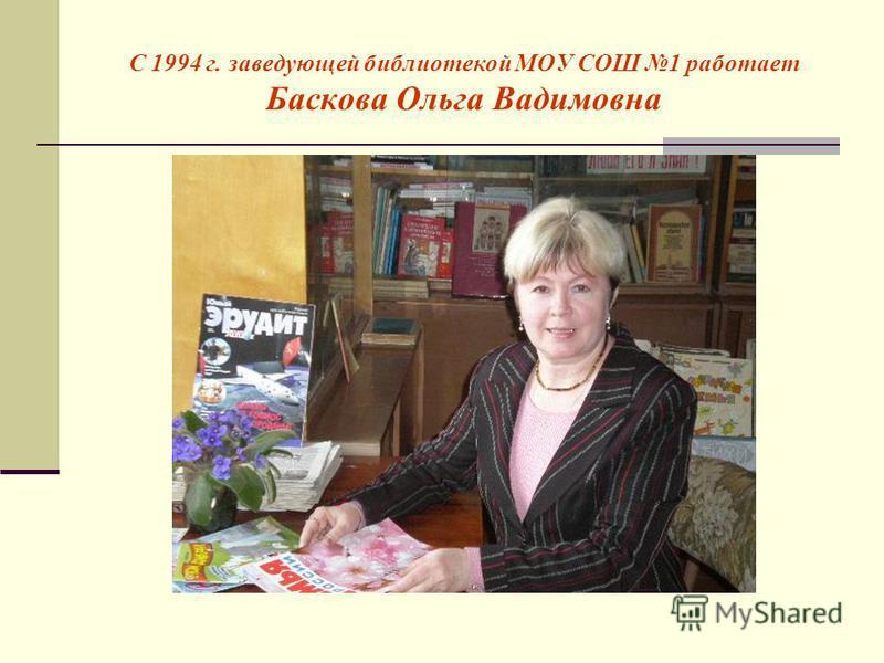 С 1994 г. заведующей библиотекой МОУ СОШ 1 работает Баскова Ольга Вадимовна