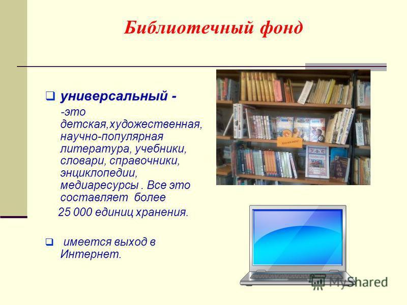 Библиотечный фонд универсальный - -это детская,художественная, научно-популярная литература, учебники, словари, справочники, энциклопедии, медиа ресурсы. Все это составляет более 25 000 единиц хранения. имеется выход в Интернет.
