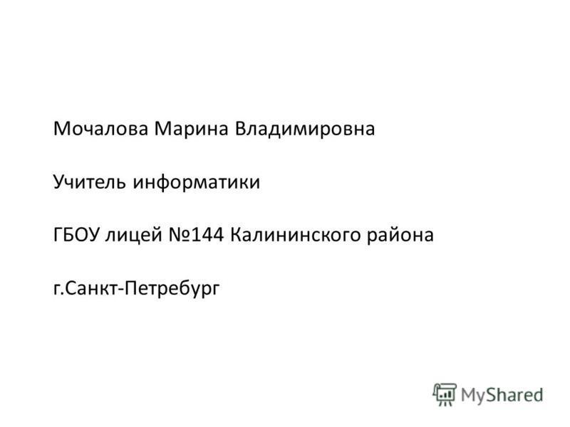 Мочалова Марина Владимировна Учитель информатики ГБОУ лицей 144 Калининского района г.Санкт-Петребург