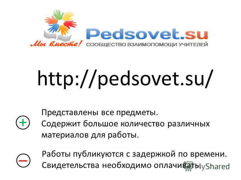 http://pedsovet.su/ + Представлены все предметы. Содержит большое количество различных материалов для работы. Работы публикуются с задержкой по времени. Свидетельства необходимо оплачивать.