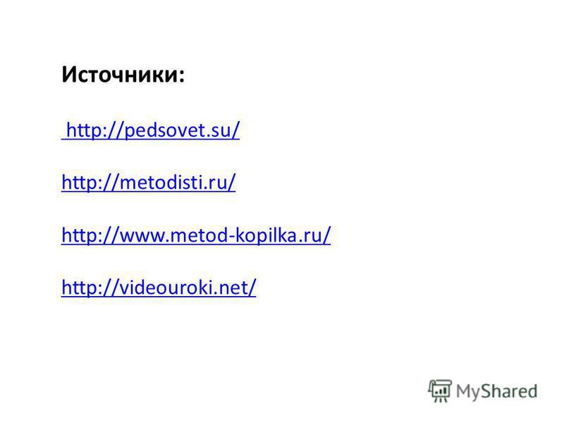 Источники: http://pedsovet.su/ http://metodisti.ru/ http://www.metod-kopilka.ru/ http://videouroki.net/