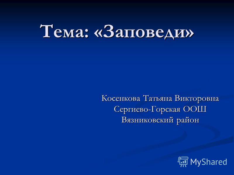 Тема: «Заповеди» Косенкова Татьяна Викторовна Сергиево-Горская ООШ Вязниковский район