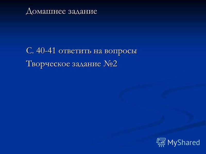 Домашнее задание С. 40-41 ответить на вопросы Творческое задание 2