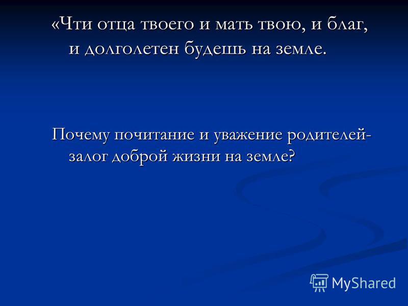 «Чти отца твоего и мать твою, и благ, и долголетен будешь на земле. Почему почитание и уважение родителей- залог доброй жизни на земле?