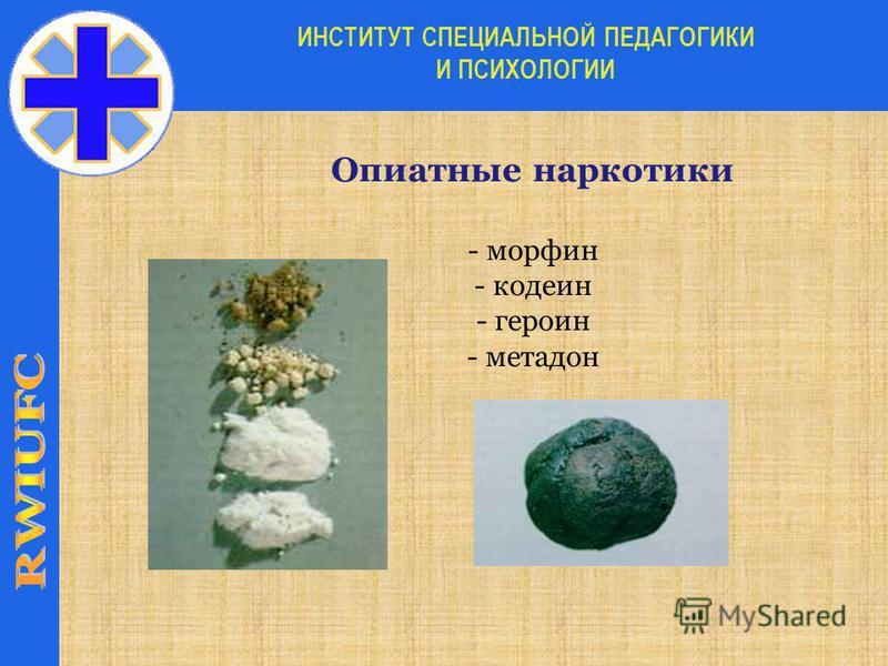 Опиатные наркотики - морфин - кодеин - героин - метадон ИНСТИТУТ СПЕЦИАЛЬНОЙ ПЕДАГОГИКИ И ПСИХОЛОГИИ