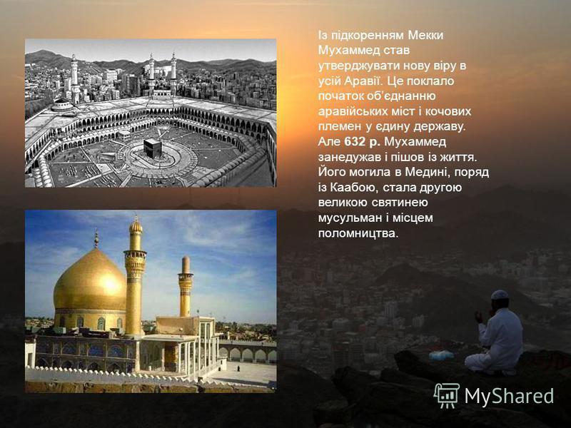 Із підкоренням Мекки Мухаммед став утверджувати нову віру в усій Аравії. Це поклало початок обєднанню аравійських міст і кочових племен у єдину державу. Але 632 р. Мухаммед занедужав і пішов із життя. Його могила в Медині, поряд із Каабою, стала друг