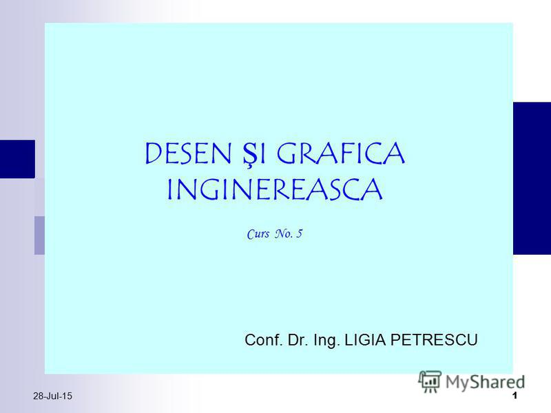 28-Jul-15 1 Conf. Dr. Ing. LIGIA PETRESCU DESEN ŞI GRAFICA INGINEREASCA Curs No. 5