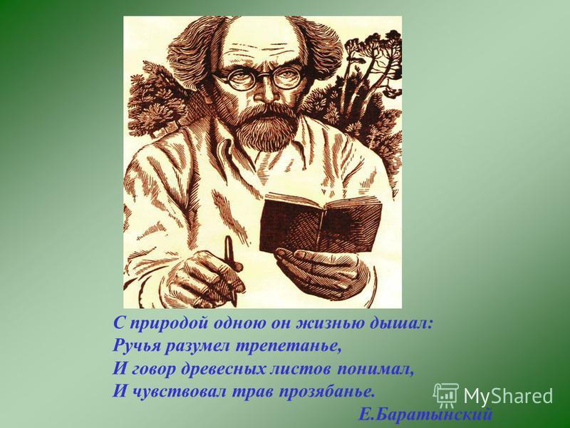 С природой одною он жизнью дышал: Ручья разумел трепетанье, И говор древесных листов понимал, И чувствовал трав прозябанье. Е.Баратынский