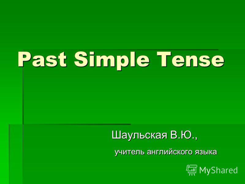 Past Simple Tense Шаульская В.Ю., учитель английского языка учитель английского языка