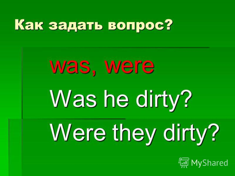 Как задать вопрос? was, were Was he dirty? Were they dirty?