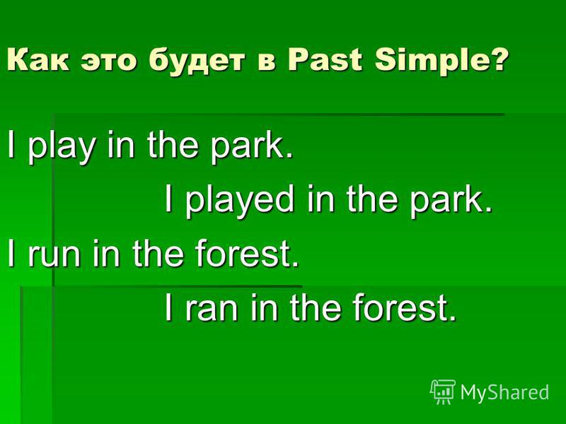 Как это будет в Past Simple? I play in the park. I played in the park. I played in the park. I run in the forest. I ran in the forest. I ran in the forest.