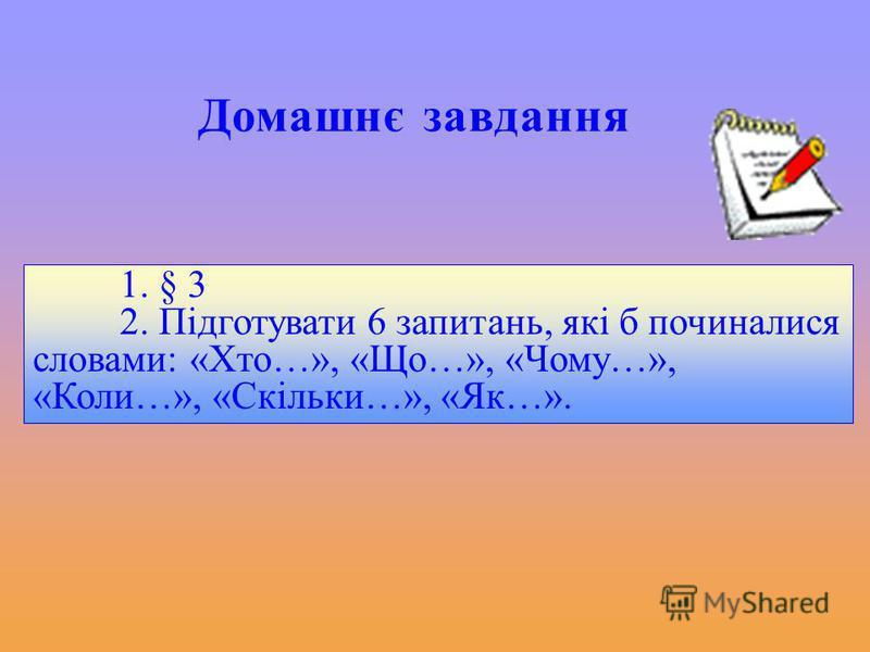 Домашнє завдання 1. § 3 2. Підготувати 6 запитань, які б починалися словами: «Хто…», «Що…», «Чому…», «Коли…», «Скільки…», «Як…».