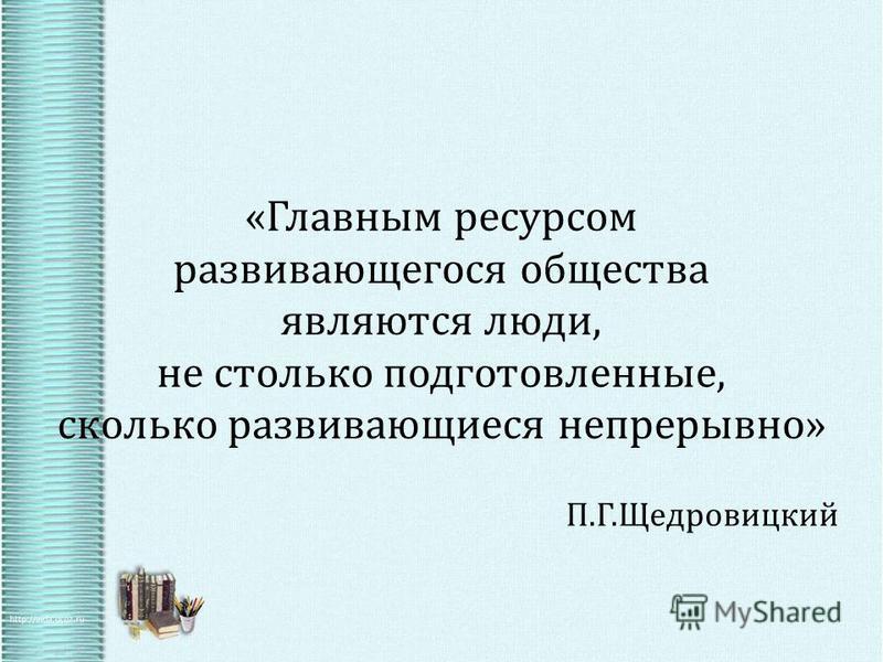 «Главным ресурсом развивающегося общества являются люди, не столько подготовленные, сколько развивающиеся непрерывно» П.Г.Щедровицкий