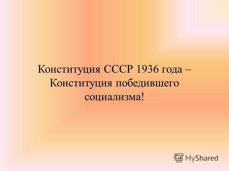 Конституция СССР 1936 года – Конституция победившего социализма!