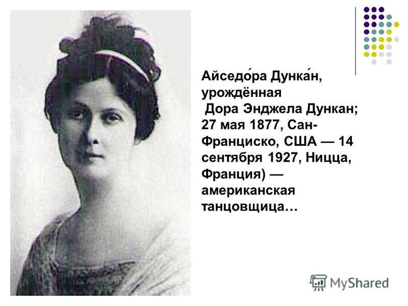 Айседо́ра Дунка́н, урождённая Дора Энджела Дункан; 27 мая 1877, Сан- Франциско, США 14 сентября 1927, Ницца, Франция) американская танцовщица…