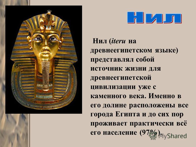 Нил (iteru на древнеегипетском языке) представлял собой источник жизни для древнеегипетской цивилизации уже с каменного века. Именно в его долине расположены все города Египта и до сих пор проживает практически всё его население (97%).