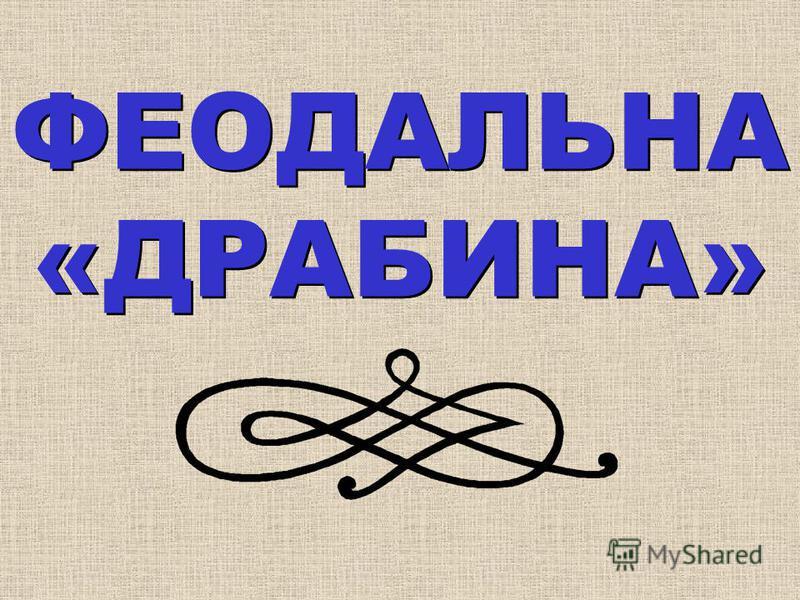 ФЕОДАЛЬНА «ДРАБИНА» ФЕОДАЛЬНА «ДРАБИНА»