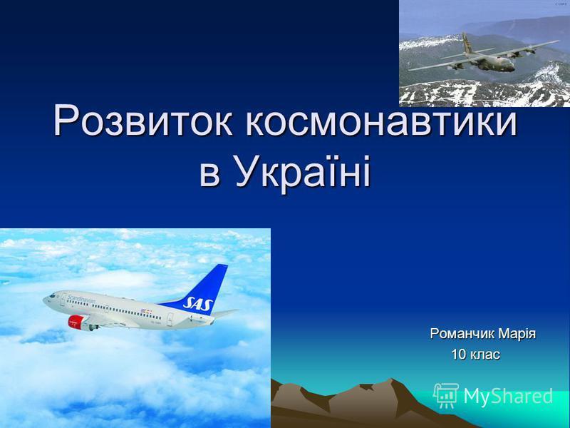 Розвиток космонавтики в Україні Романчик Марія Романчик Марія 10 клас