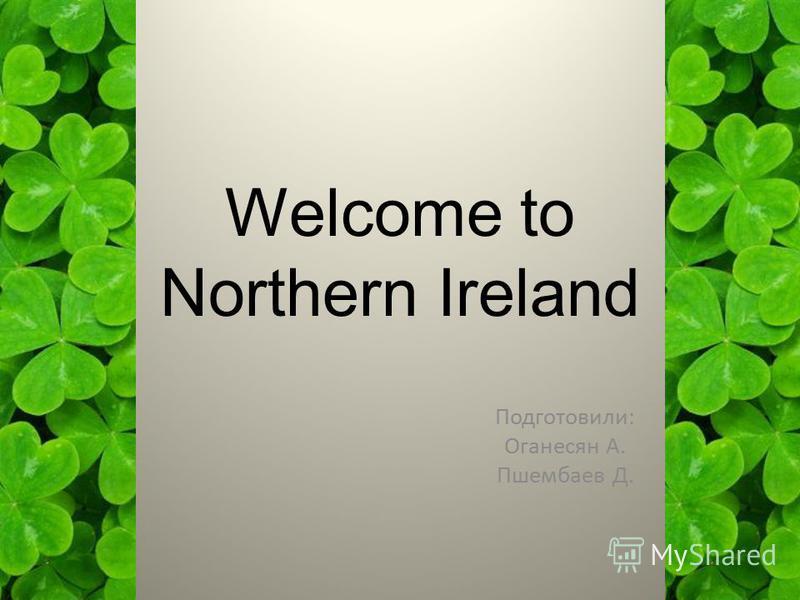 Welcome to Northern Ireland Подготовили: Оганесян А. Пшембаев Д.