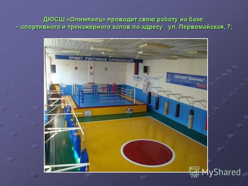 ДЮСШ «Олимпиец» проводит свою работу на базе: - спортивного и тренажерного залов по адресу ул. Первомайская, 7;