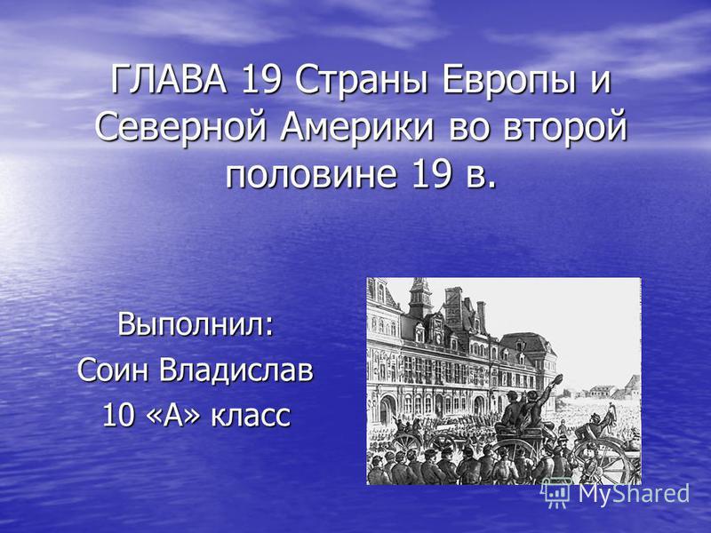 ГЛАВА 19 Страны Европы и Северной Америки во второй половине 19 в. Выполнил: Соин Владислав 10 «А» класс