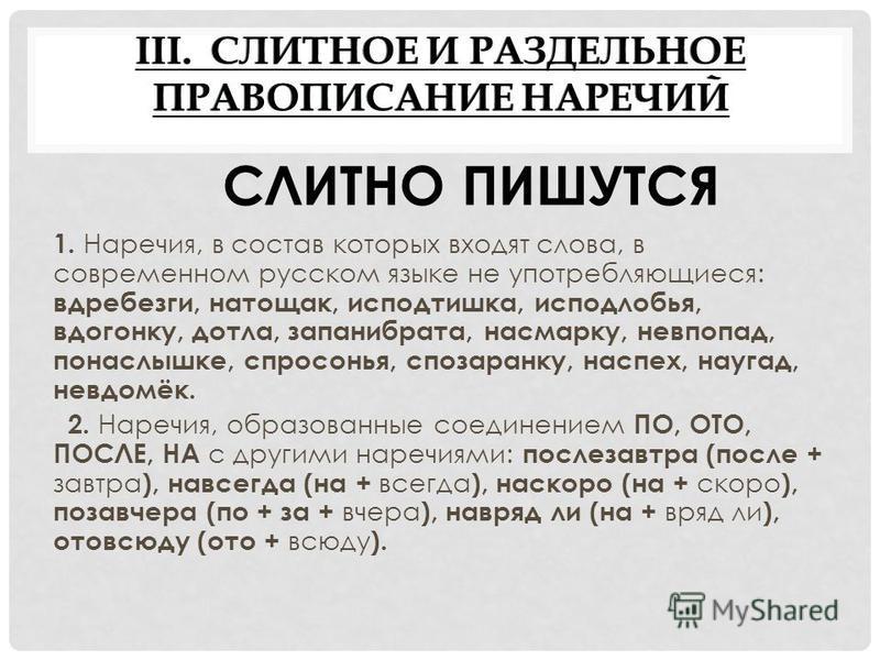 III. СЛИТНОЕ И РАЗДЕЛЬНОЕ ПРАВОПИСАНИЕ НАРЕЧИЙ 1. Наречия, в состав которых входят слова, в современном русском языке не употребляющиеся: вдребезги, натощак, исподтишка, исподлобья, вдогонку, дотла, запанибрата, насмарку, невпопад, понаслышке, спросо