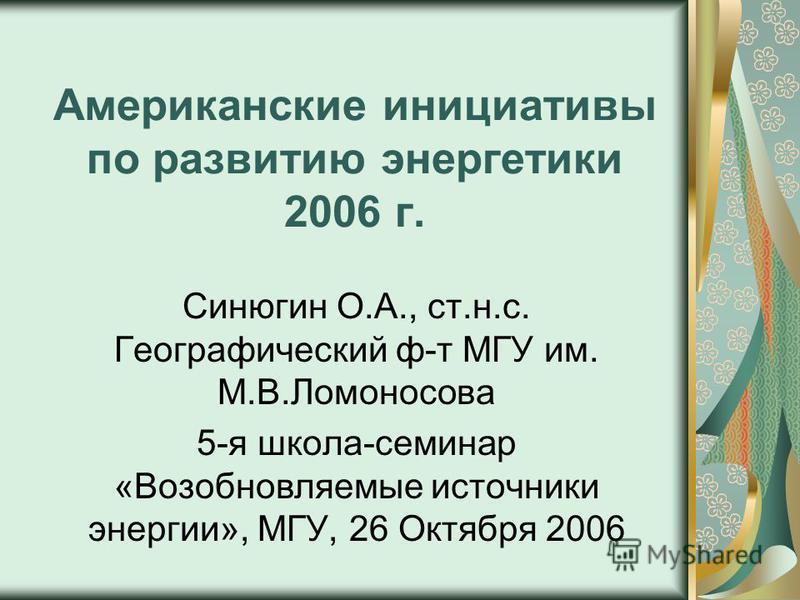 Американские инициативы по развитию энергетики 2006 г. Синюгин О.А., ст.н.с. Географический ф-т МГУ им. М.В.Ломоносова 5-я школа-семинар «Возобновляемые источники энергии», МГУ, 26 Октября 2006